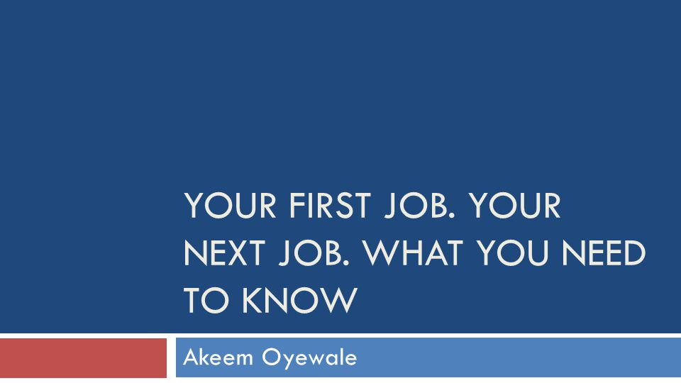 YOUR FIRST JOB. YOUR NEXT JOB. WHAT YOU NEED TO KNOW Akeem Oyewale