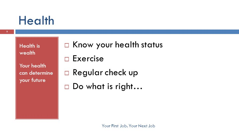 Health Health is wealth Your health can determine your future  Know your health status  Exercise  Regular check up  Do what is right… 5 Your First Job.