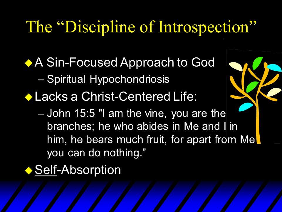 "The ""Discipline of Introspection"" u A Sin-Focused Approach to God –Spiritual Hypochondriosis u Lacks a Christ-Centered Life: –John 15:5"
