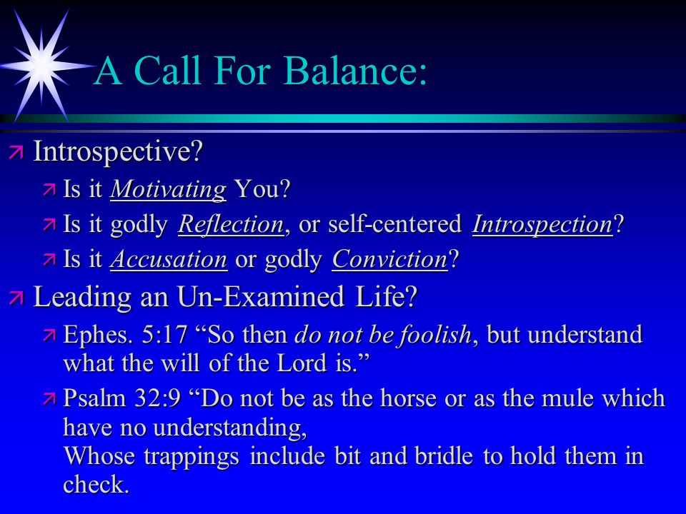 A Call For Balance: ä Introspective? ä Is it Motivating You? ä Is it godly Reflection, or self-centered Introspection? ä Is it Accusation or godly Con