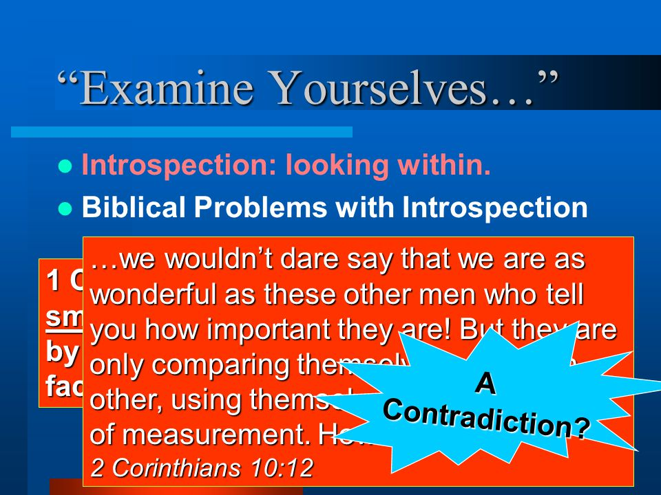 """""""Examine Yourselves…"""" Introspection: looking within. Biblical Problems with Introspection 1 Cor. 4:3-4 But to me it is a very small thing that I may b"""
