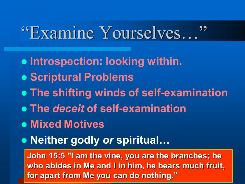 """""""Examine Yourselves…"""" Introspection: looking within. Scriptural Problems The shifting winds of self-examination The deceit of self-examination Mixed M"""
