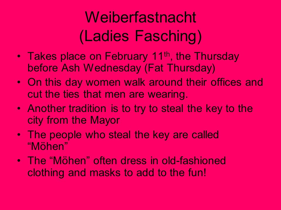 Weiberfastnacht (Ladies Fasching) Takes place on February 11 th, the Thursday before Ash Wednesday (Fat Thursday) On this day women walk around their offices and cut the ties that men are wearing.