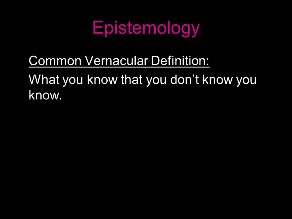 Epistemology Common Vernacular Definition: What you know that you don't know you know.