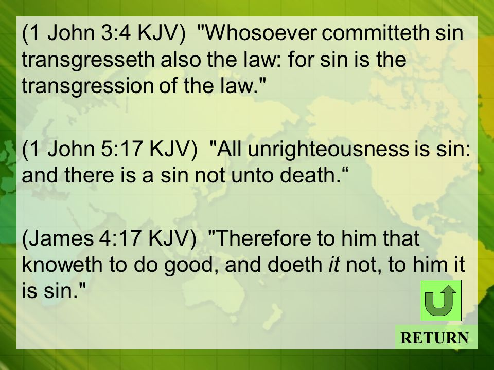 (1 John 3:4 KJV) Whosoever committeth sin transgresseth also the law: for sin is the transgression of the law. (1 John 5:17 KJV) All unrighteousness is sin: and there is a sin not unto death. (James 4:17 KJV) Therefore to him that knoweth to do good, and doeth it not, to him it is sin. RETURN