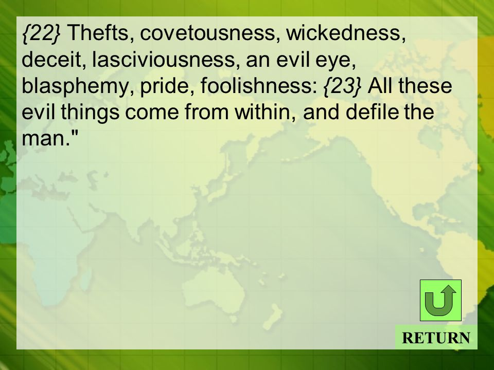 {22} Thefts, covetousness, wickedness, deceit, lasciviousness, an evil eye, blasphemy, pride, foolishness: {23} All these evil things come from within, and defile the man. RETURN