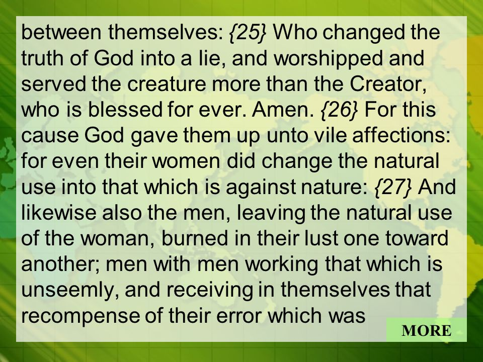 between themselves: {25} Who changed the truth of God into a lie, and worshipped and served the creature more than the Creator, who is blessed for ever.