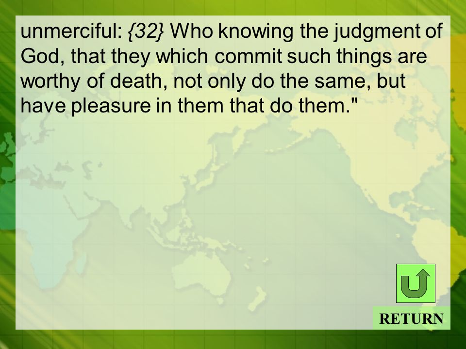 unmerciful: {32} Who knowing the judgment of God, that they which commit such things are worthy of death, not only do the same, but have pleasure in them that do them. RETURN
