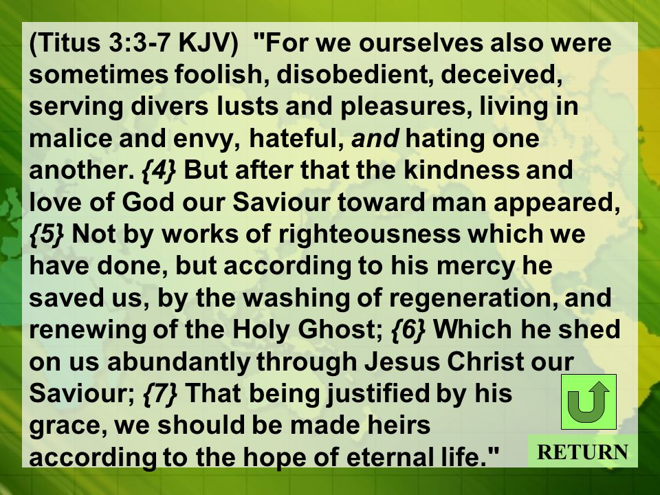 (Titus 3:3-7 KJV) For we ourselves also were sometimes foolish, disobedient, deceived, serving divers lusts and pleasures, living in malice and envy, hateful, and hating one another.