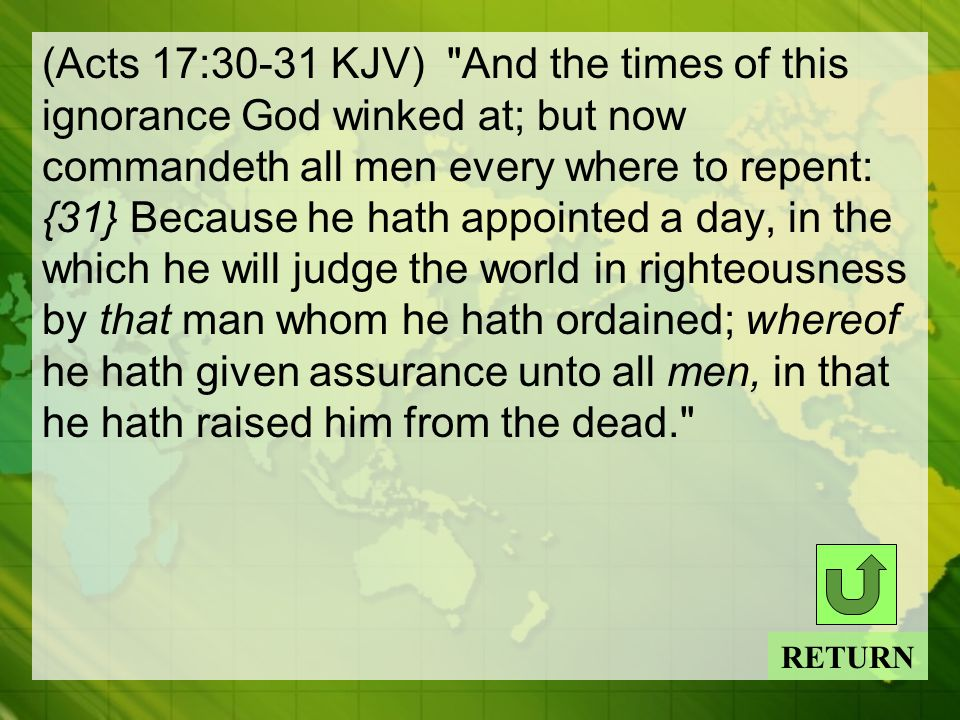 (Acts 17:30-31 KJV) And the times of this ignorance God winked at; but now commandeth all men every where to repent: {31} Because he hath appointed a day, in the which he will judge the world in righteousness by that man whom he hath ordained; whereof he hath given assurance unto all men, in that he hath raised him from the dead. RETURN