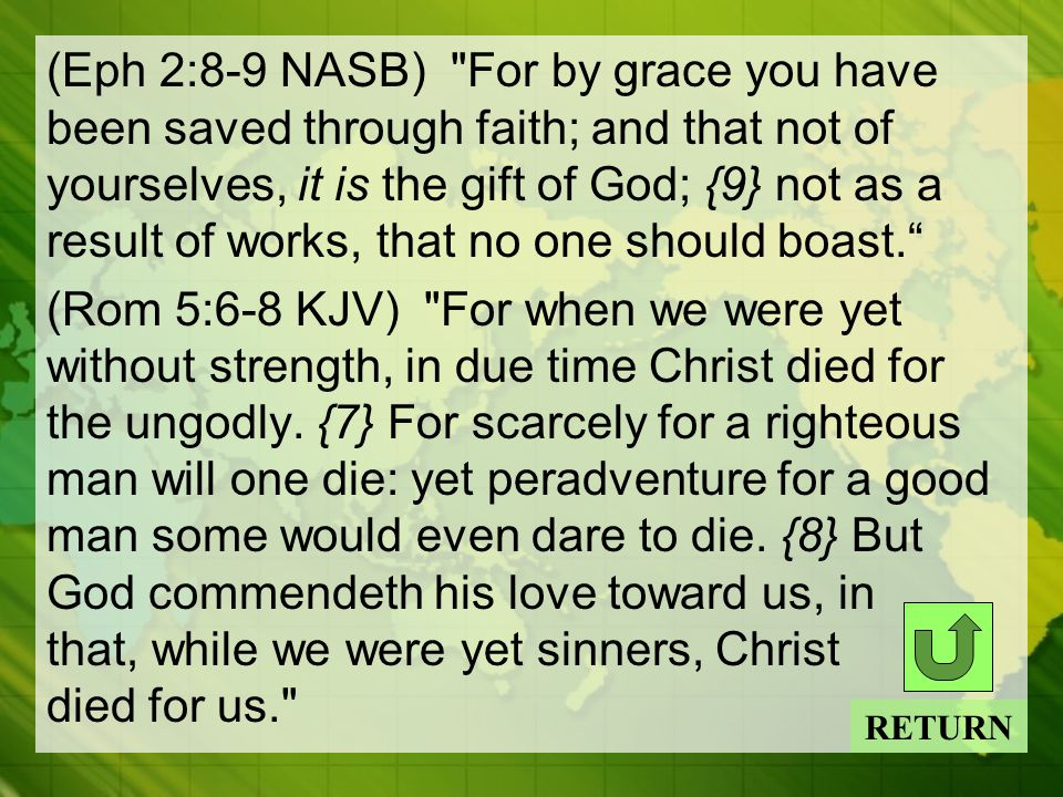 (Eph 2:8-9 NASB) For by grace you have been saved through faith; and that not of yourselves, it is the gift of God; {9} not as a result of works, that no one should boast. (Rom 5:6-8 KJV) For when we were yet without strength, in due time Christ died for the ungodly.