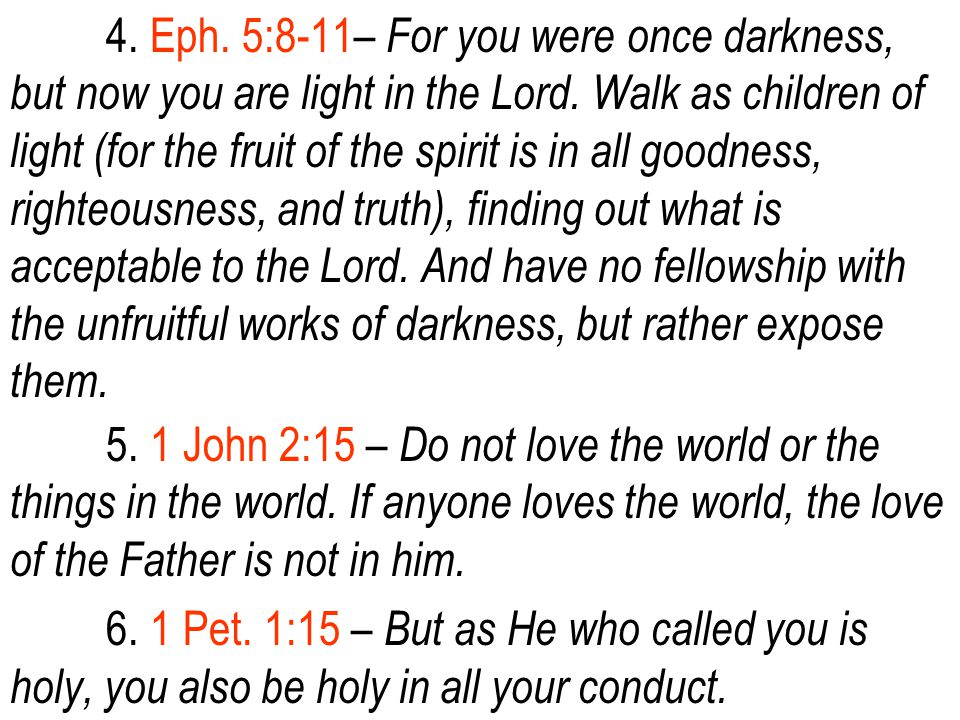 4. Eph. 5:8-11– For you were once darkness, but now you are light in the Lord.