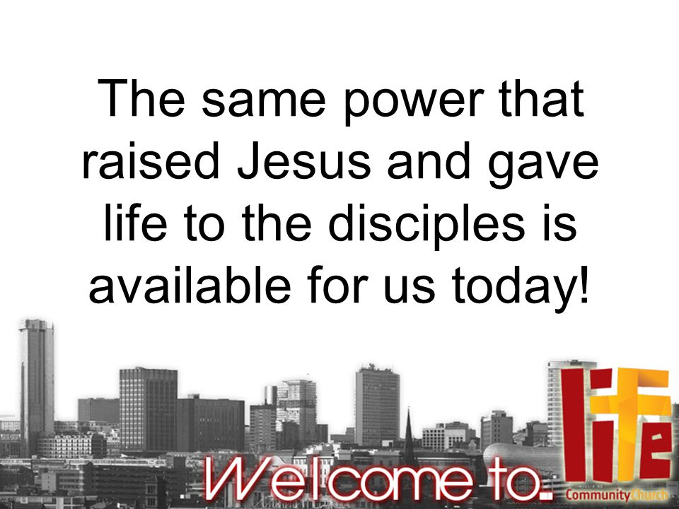 The same power that raised Jesus and gave life to the disciples is available for us today!