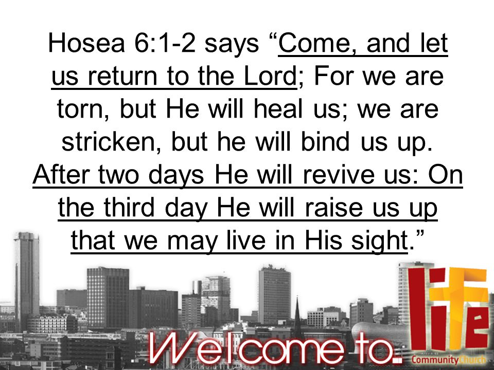 Hosea 6:1-2 says Come, and let us return to the Lord; For we are torn, but He will heal us; we are stricken, but he will bind us up.