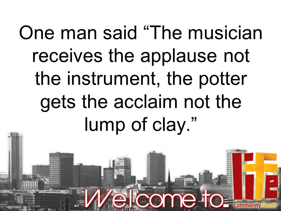 One man said The musician receives the applause not the instrument, the potter gets the acclaim not the lump of clay.