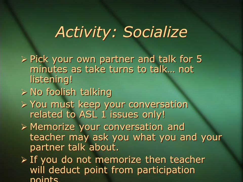 Activity: Socialize  Pick your own partner and talk for 5 minutes as take turns to talk… not listening.