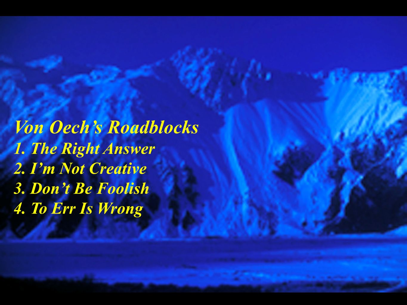 Von Oech's Roadblocks 1. The Right Answer 2. I'm Not Creative 3. Don't Be Foolish 4. To Err Is Wrong