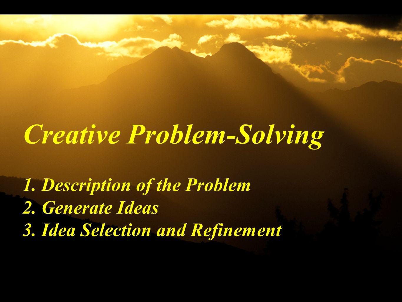 Creative Problem-Solving 1. Description of the Problem 2. Generate Ideas 3. Idea Selection and Refinement