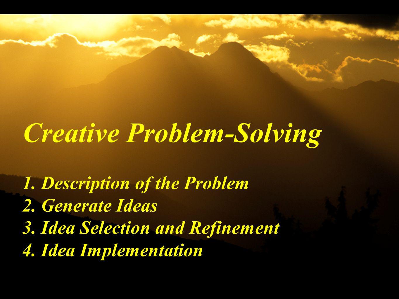 Creative Problem-Solving 1. Description of the Problem 2. Generate Ideas 3. Idea Selection and Refinement 4. Idea Implementation