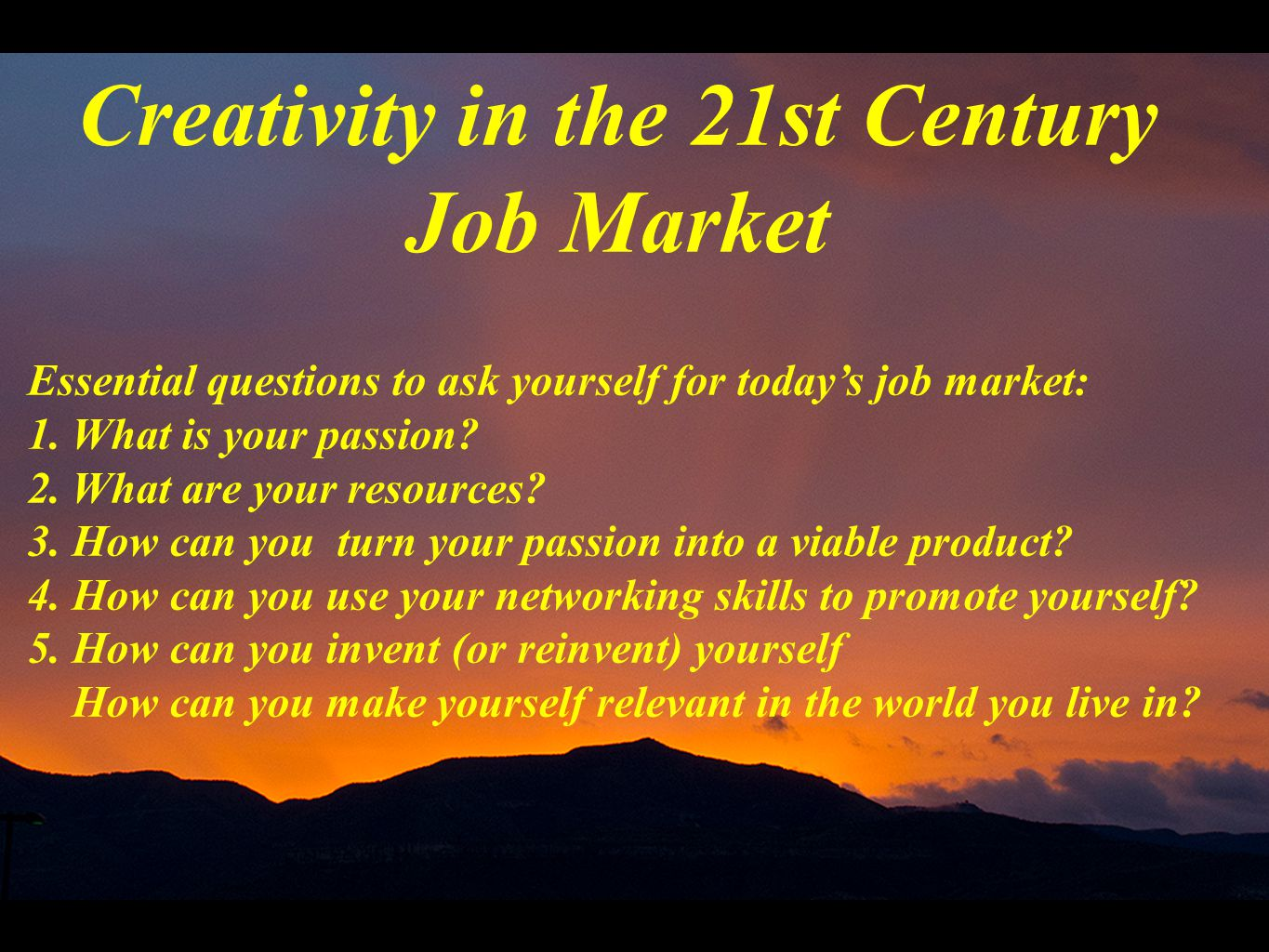 Creativity in the 21st Century Job Market Essential questions to ask yourself for today's job market: 1. What is your passion? 2. What are your resour