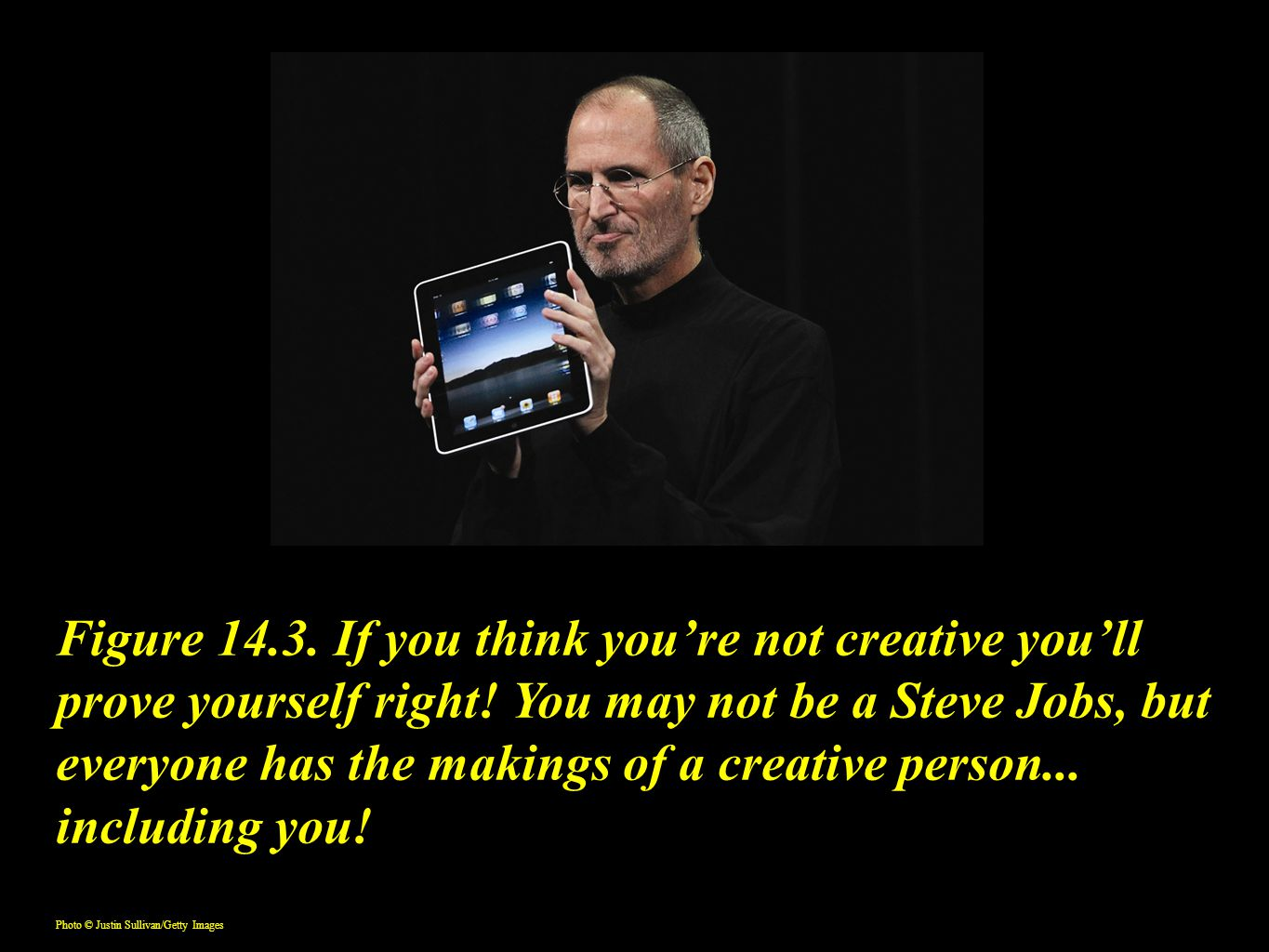 Figure 14.3. If you think you're not creative you'll prove yourself right! You may not be a Steve Jobs, but everyone has the makings of a creative per