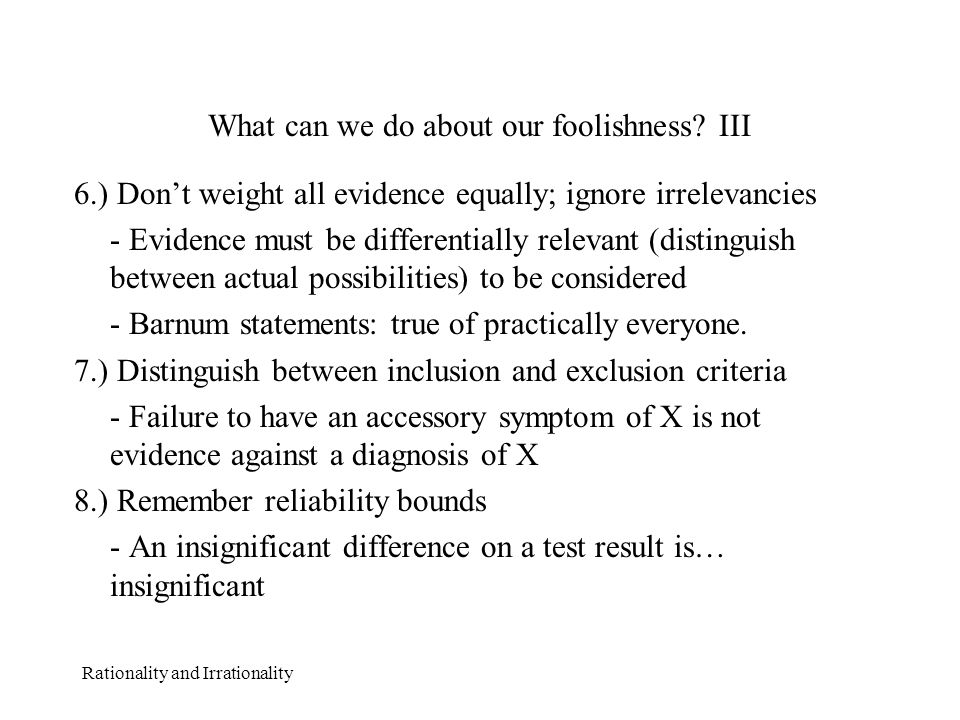 Rationality and Irrationality What can we do about our foolishness? III 6.) Don't weight all evidence equally; ignore irrelevancies - Evidence must be