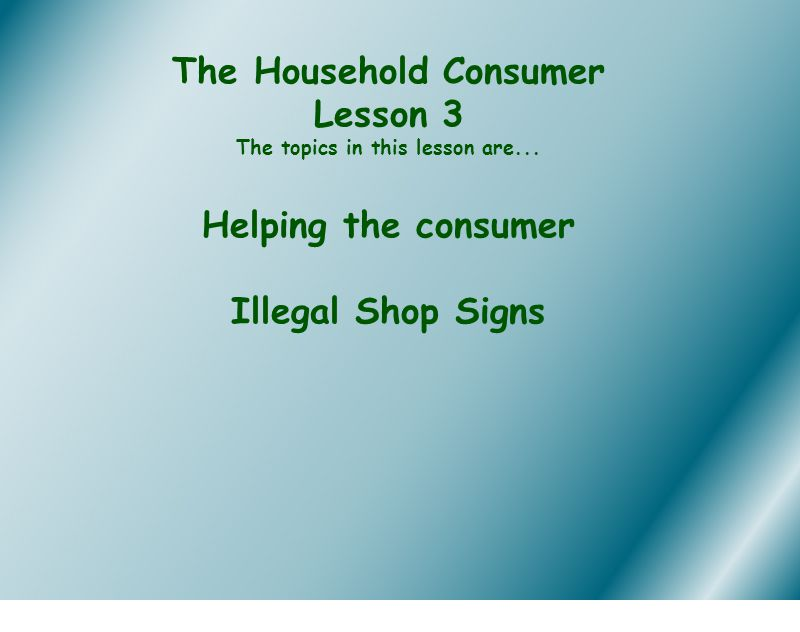 The Household Consumer Lesson 3 The topics in this lesson are... Helping the consumer Illegal Shop Signs