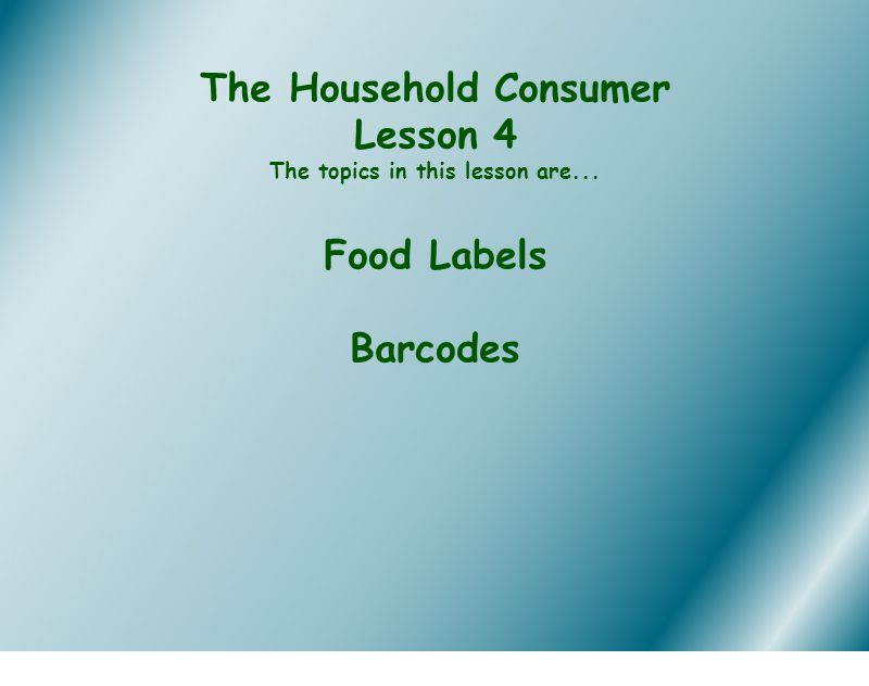 The Household Consumer Lesson 4 The topics in this lesson are... Food Labels Barcodes
