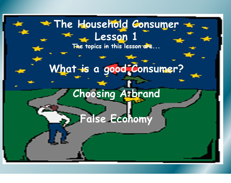 The Household Consumer Lesson 1 The topics in this lesson are... What is a good Consumer? Choosing A brand False Economy