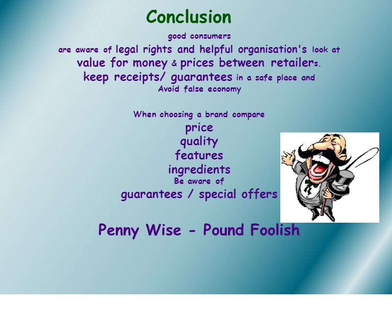 Conclusion good consumers are aware of legal rights and helpful organisation's look at value for money & prices between retailer s. keep receipts/ gua