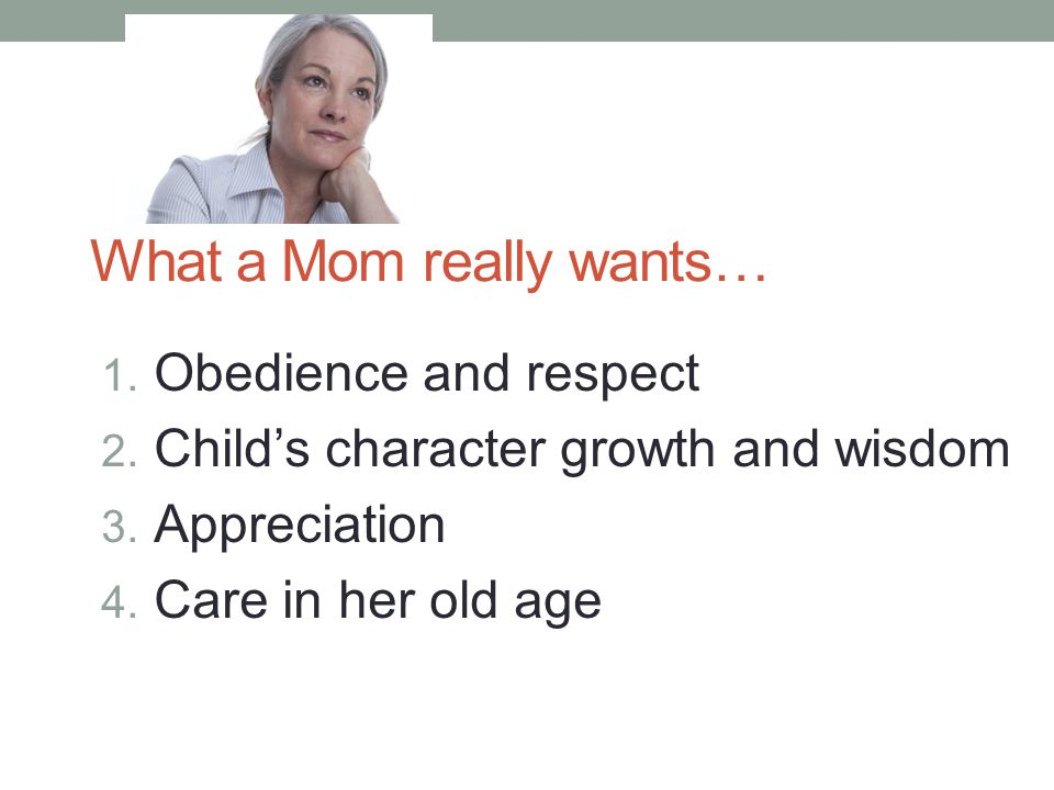 What a Mom really wants… 1. Obedience and respect 2. Child's character growth and wisdom 3. Appreciation 4. Care in her old age