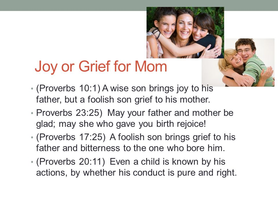 Joy or Grief for Mom (Proverbs 10:1) A wise son brings joy to his father, but a foolish son grief to his mother.