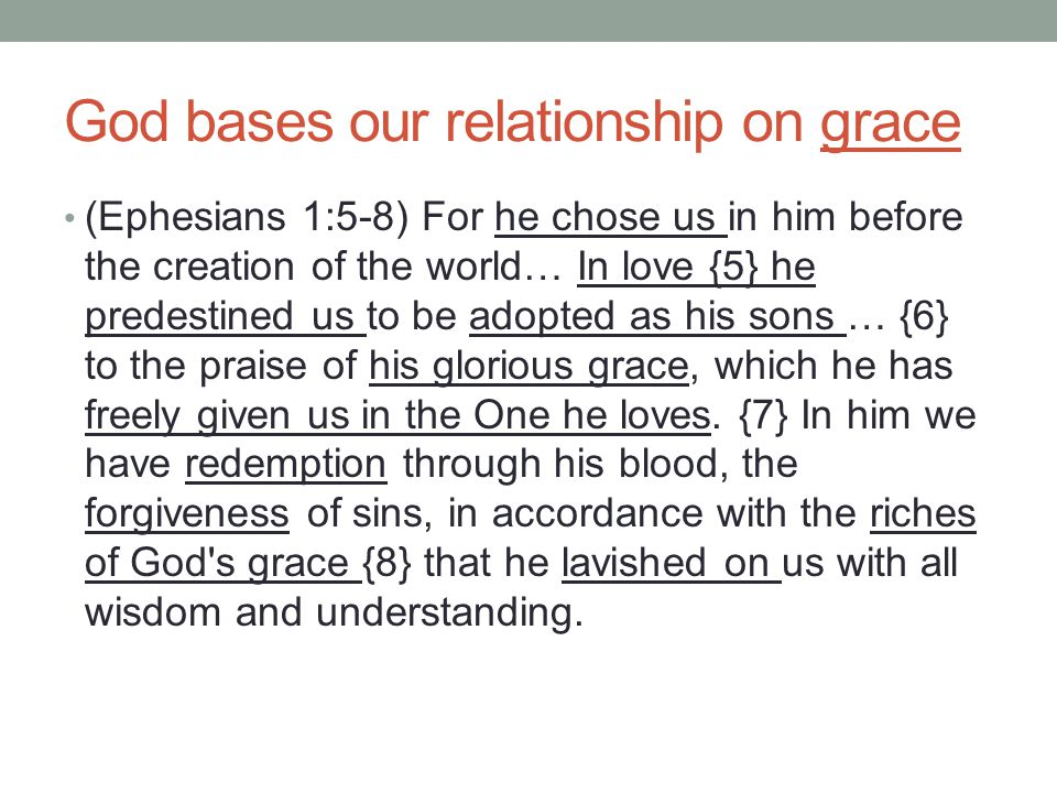 God bases our relationship on grace (Ephesians 1:5-8) For he chose us in him before the creation of the world… In love {5} he predestined us to be adopted as his sons … {6} to the praise of his glorious grace, which he has freely given us in the One he loves.