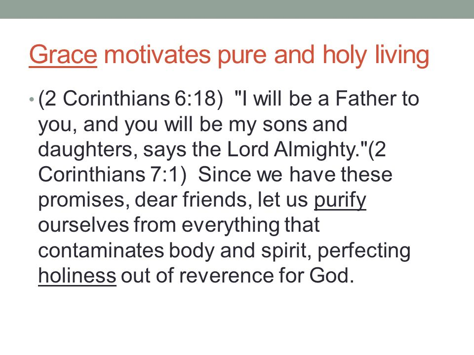 Grace motivates pure and holy living (2 Corinthians 6:18) I will be a Father to you, and you will be my sons and daughters, says the Lord Almighty. (2 Corinthians 7:1) Since we have these promises, dear friends, let us purify ourselves from everything that contaminates body and spirit, perfecting holiness out of reverence for God.