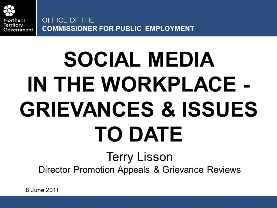 OFFICE OF THE COMMISSIONER FOR PUBLIC EMPLOYMENT SOCIAL MEDIA IN THE WORKPLACE - GRIEVANCES & ISSUES TO DATE Terry Lisson Director Promotion Appeals & Grievance Reviews 8 June 2011