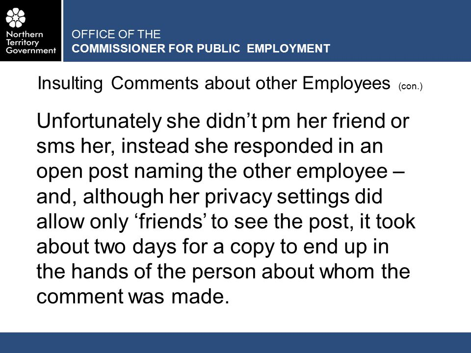 OFFICE OF THE COMMISSIONER FOR PUBLIC EMPLOYMENT Insulting Comments about other Employees (con.) Unfortunately she didn't pm her friend or sms her, instead she responded in an open post naming the other employee – and, although her privacy settings did allow only 'friends' to see the post, it took about two days for a copy to end up in the hands of the person about whom the comment was made.