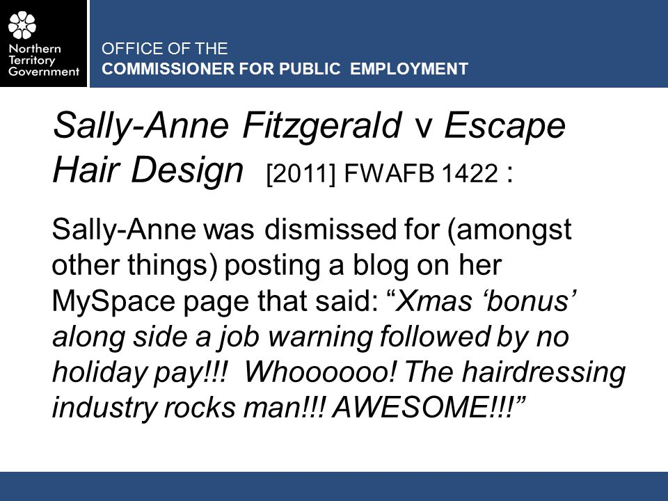 OFFICE OF THE COMMISSIONER FOR PUBLIC EMPLOYMENT Sally-Anne Fitzgerald v Escape Hair Design [2011] FWAFB 1422 : Sally-Anne was dismissed for (amongst other things) posting a blog on her MySpace page that said: Xmas 'bonus' along side a job warning followed by no holiday pay!!.
