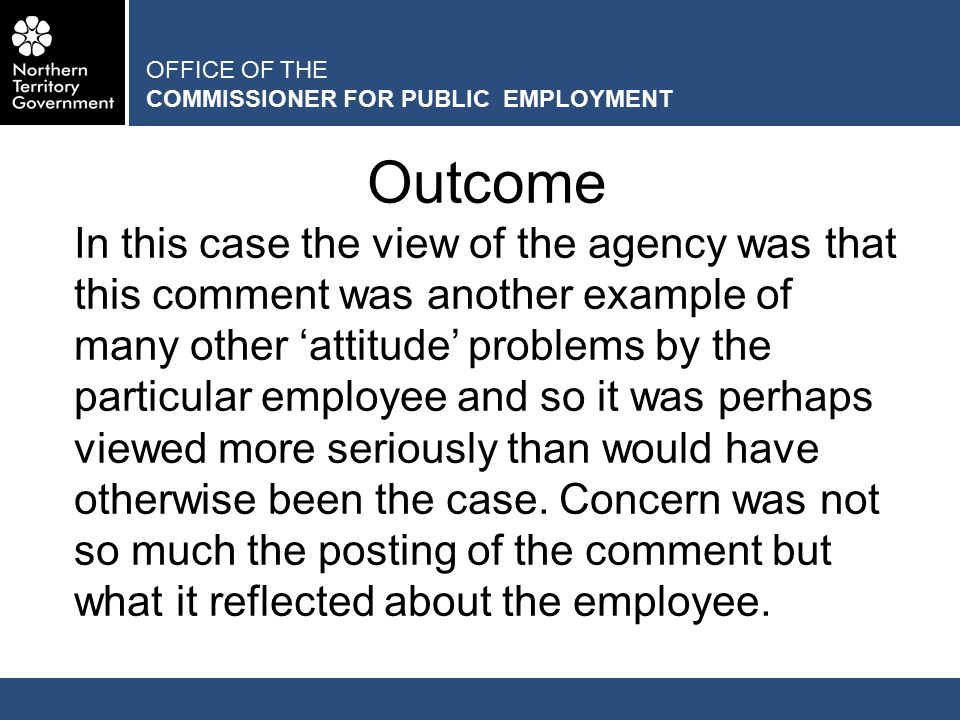 OFFICE OF THE COMMISSIONER FOR PUBLIC EMPLOYMENT Outcome In this case the view of the agency was that this comment was another example of many other 'attitude' problems by the particular employee and so it was perhaps viewed more seriously than would have otherwise been the case.