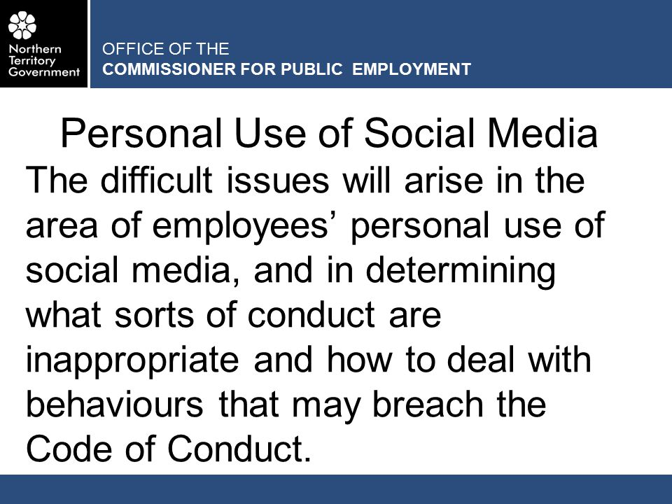 OFFICE OF THE COMMISSIONER FOR PUBLIC EMPLOYMENT Personal Use of Social Media The difficult issues will arise in the area of employees' personal use of social media, and in determining what sorts of conduct are inappropriate and how to deal with behaviours that may breach the Code of Conduct.