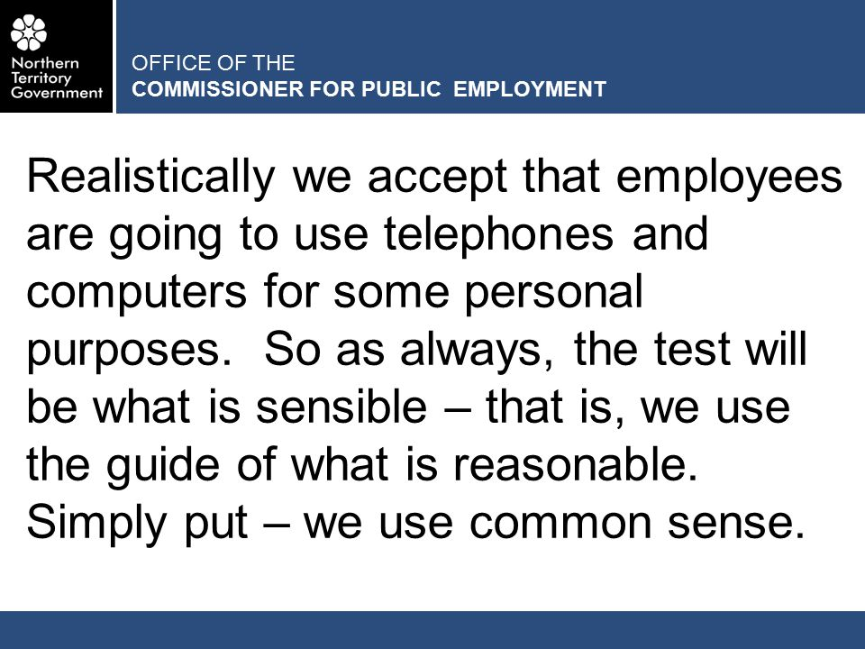 OFFICE OF THE COMMISSIONER FOR PUBLIC EMPLOYMENT Try as we will, it will be hard, if not impossible to make policies that cover all situations, especially because, generally speaking, we do not make policies that guide employees' private activities and behaviours outside of work hours.