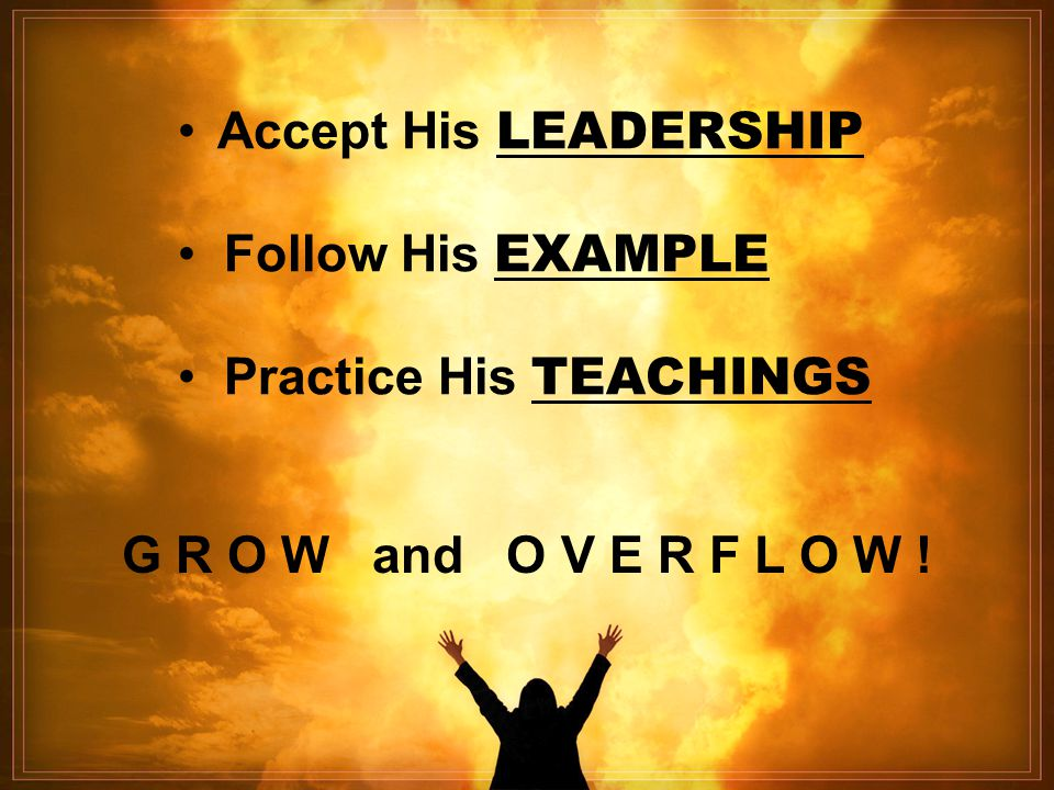 Accept His LEADERSHIP Follow His EXAMPLE Practice His TEACHINGS G R O W and O V E R F L O W !