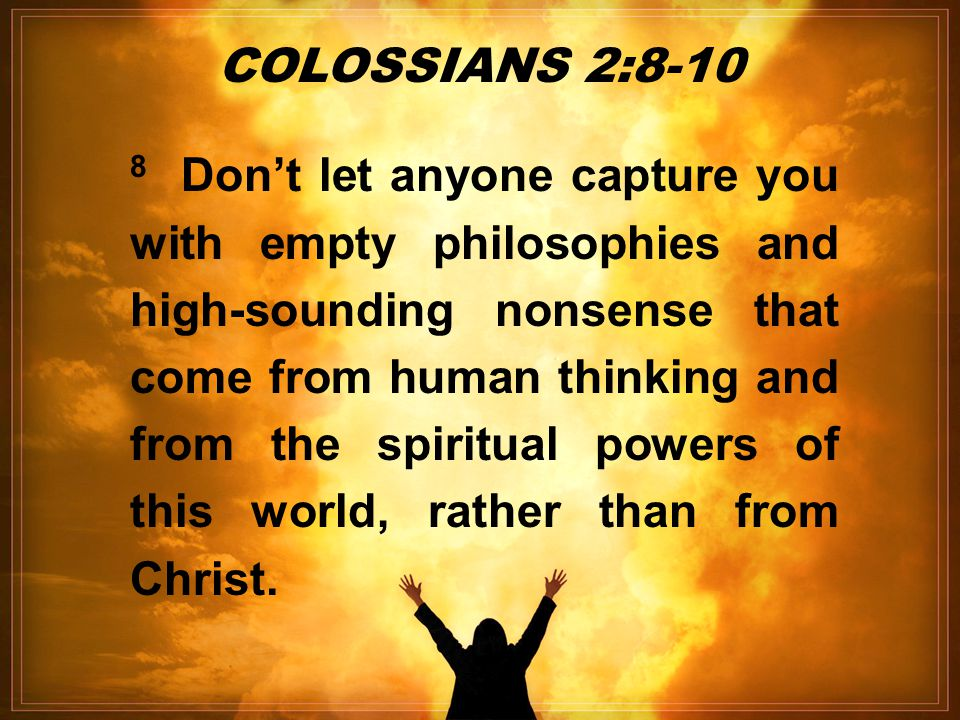 8 Don't let anyone capture you with empty philosophies and high-sounding nonsense that come from human thinking and from the spiritual powers of this world, rather than from Christ.