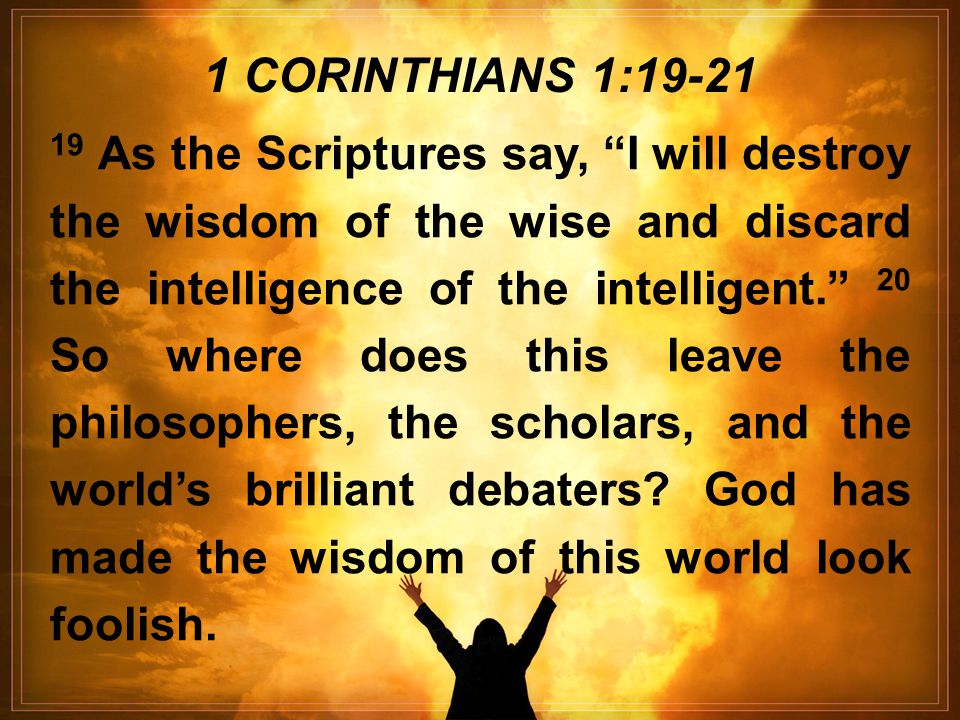 19 As the Scriptures say, I will destroy the wisdom of the wise and discard the intelligence of the intelligent. 20 So where does this leave the philosophers, the scholars, and the world's brilliant debaters.