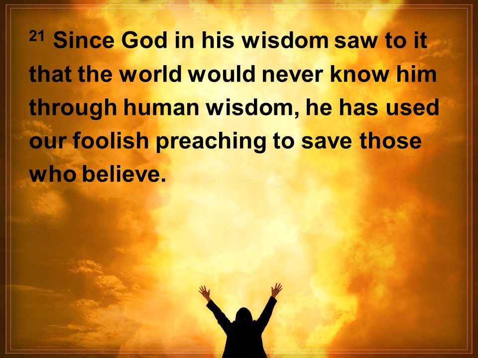 21 Since God in his wisdom saw to it that the world would never know him through human wisdom, he has used our foolish preaching to save those who believe.