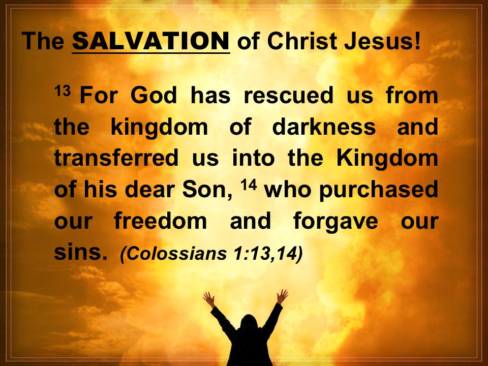 The SALVATION of Christ Jesus! 13 For God has rescued us from the kingdom of darkness and transferred us into the Kingdom of his dear Son, 14 who purc