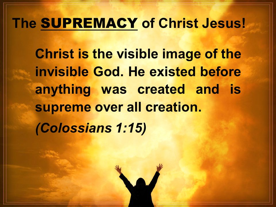 The SUPREMACY of Christ Jesus! Christ is the visible image of the invisible God. He existed before anything was created and is supreme over all creati