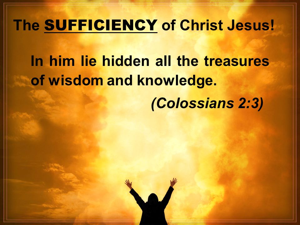 The SUFFICIENCY of Christ Jesus! In him lie hidden all the treasures of wisdom and knowledge. (Colossians 2:3)