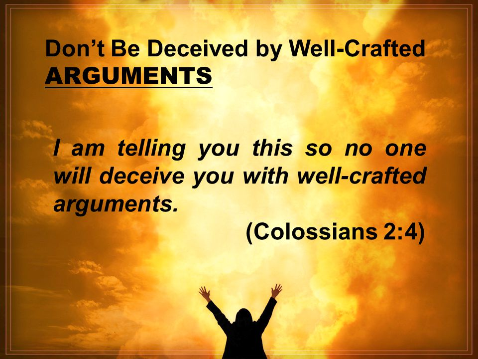 Don't Be Deceived by Well-Crafted ARGUMENTS I am telling you this so no one will deceive you with well-crafted arguments. (Colossians 2:4)