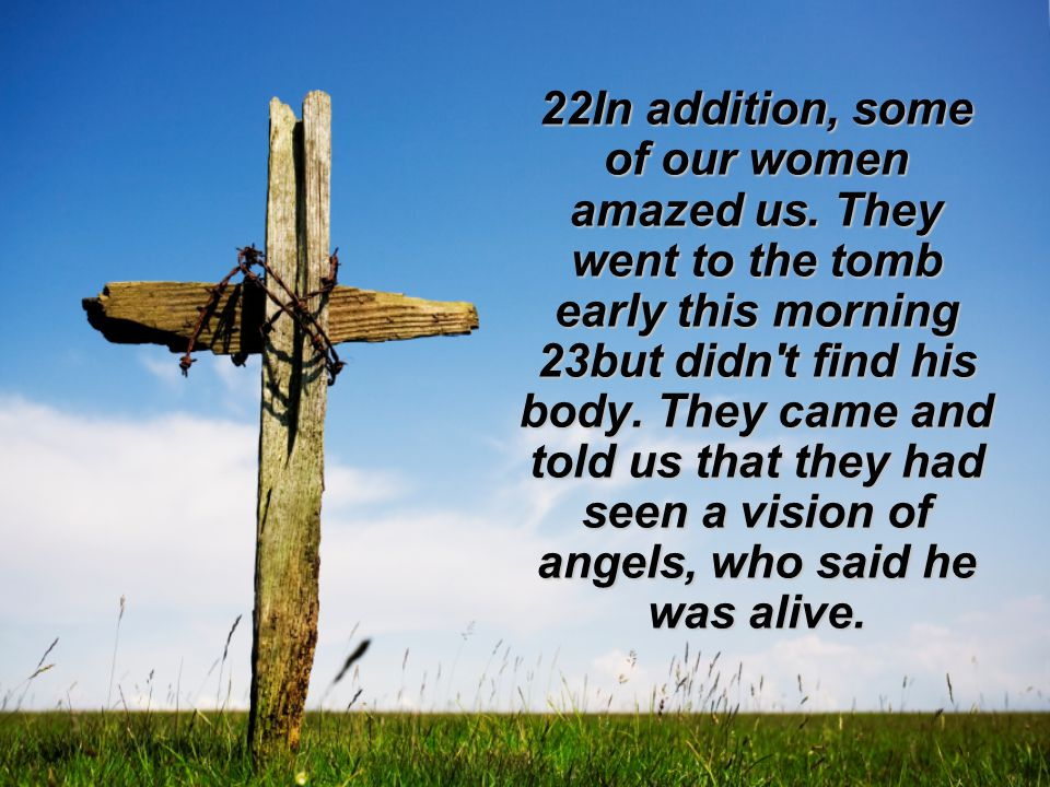 22In addition, some of our women amazed us. They went to the tomb early this morning 23but didn't find his body. They came and told us that they had s