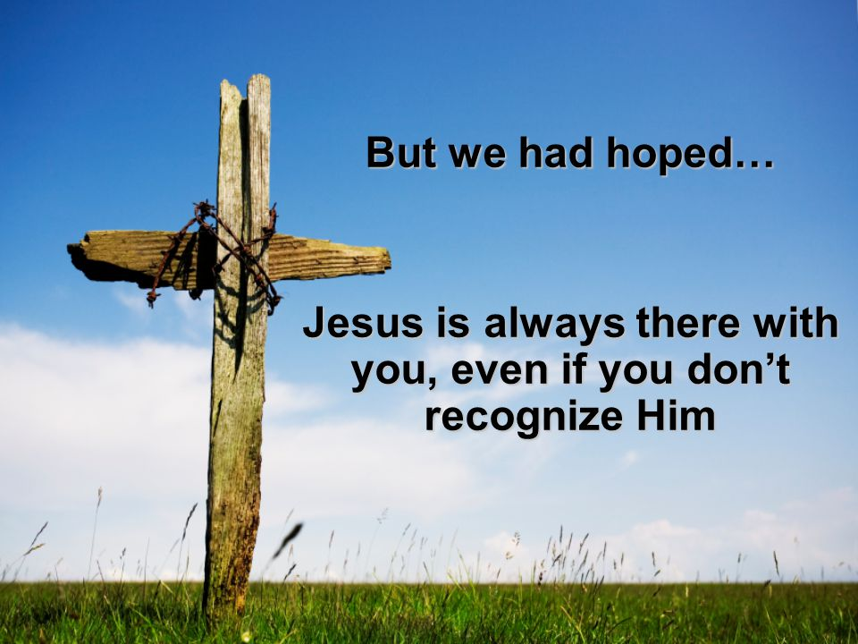 But we had hoped… Jesus is always there with you, even if you don't recognize Him